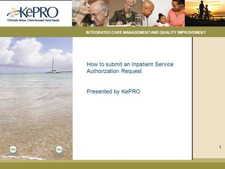 How to submit an Inpatient Service Authorization Request Presented by KePRO INTEGRATED CARE MANAGEMENT AND QUALITY IMPROVEMENT 1.