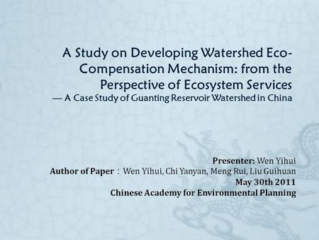 A Study on Developing Watershed Eco- Compensation Mechanism: from the Perspective of Ecosystem Services — A Case Study of Guanting Reservoir Watershed.