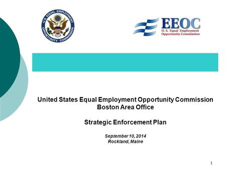 United States Equal Employment Opportunity Commission Boston Area Office Strategic Enforcement Plan September 10, 2014 Rockland, Maine 1.