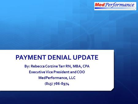 PAYMENT DENIAL UPDATE By: Rebecca Corzine Tarr RN, MBA, CPA Executive Vice President and COO MedPerformance, LLC (813) 786-8974.