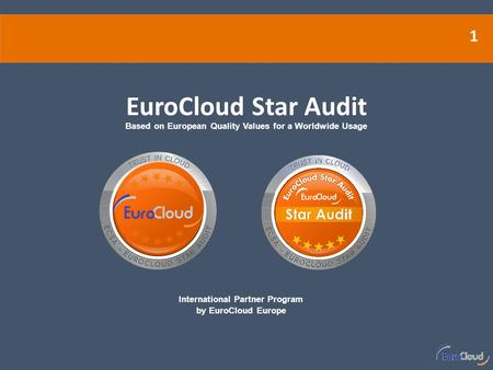 1 International Partner Program by EuroCloud Europe EuroCloud Star Audit Based on European Quality Values for a Worldwide Usage.