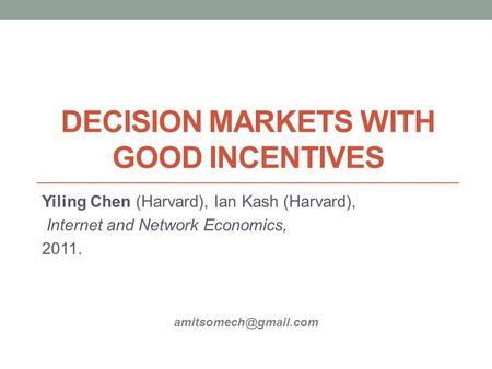 DECISION MARKETS WITH GOOD INCENTIVES Yiling Chen (Harvard), Ian Kash (Harvard), Internet and Network Economics, 2011.