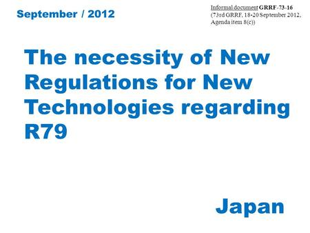The necessity of New Regulations for New Technologies regarding R79 Japan September / 2012 Informal document GRRF-73-16 (73rd GRRF, 18-20 September 2012,