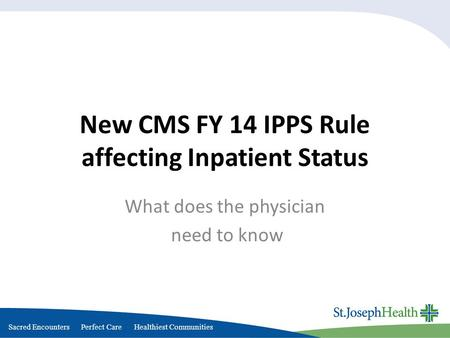 Sacred Encounters Perfect Care Healthiest Communities New CMS FY 14 IPPS Rule affecting Inpatient Status What does the physician need to know.