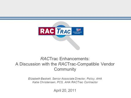 RACTrac Enhancements: A Discussion with the RACTrac-Compatible Vendor Community Elizabeth Baskett, Senior Associate Director, Policy, AHA Katie Christensen,