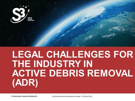 © Swiss Space Systems Holding SA1 LEGAL CHALLENGES FOR THE INDUSTRY IN ACTIVE DEBRIS REMOVAL (ADR) 3rd Manfred Lachs Conference / Montreal 17th March 2015.