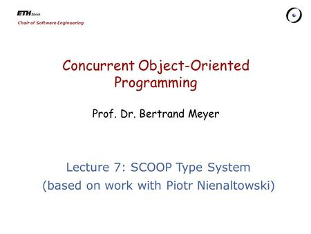 Chair of Software Engineering Concurrent Object-Oriented Programming Prof. Dr. Bertrand Meyer Lecture 7: SCOOP Type System (based on work with Piotr Nienaltowski)