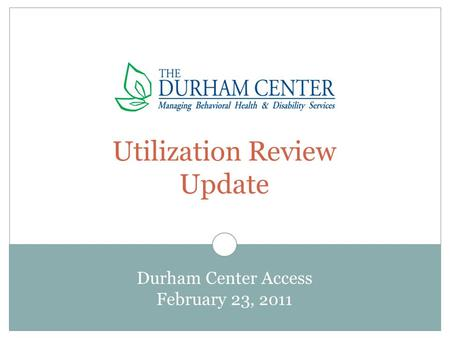 Utilization Review Update Durham Center Access February 23, 2011.