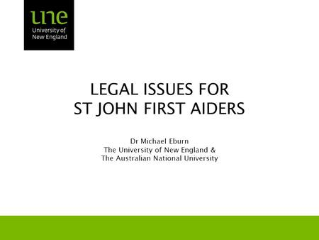 LEGAL ISSUES FOR ST JOHN FIRST AIDERS Dr Michael Eburn The University of New England & The Australian National University.