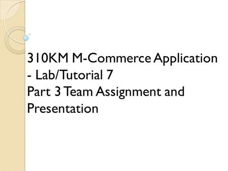 310KM M-Commerce Application - Lab/Tutorial 7 Part 3 Team Assignment and Presentation.