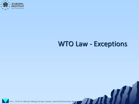 Univ. - Prof. Dr. Werner Meng, Europa Institut, Saarland University, Germany 1 WTO Law - Exceptions.