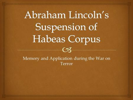 "Memory and Application during the War on Terror.   ""The suspension of habeas corpus and indefinite detention of irregulars by the Lincoln Administration,"