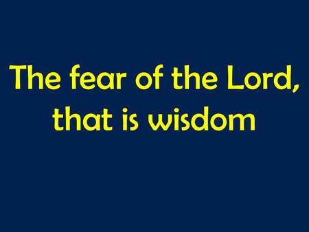 The fear of the Lord, that is wisdom. A TEST..? Two kinds of fear…