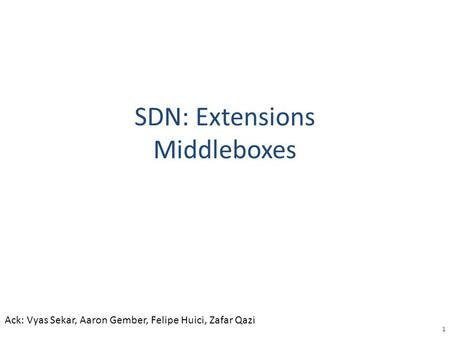 SDN: Extensions Middleboxes 1 Ack: Vyas Sekar, Aaron Gember, Felipe Huici, Zafar Qazi.