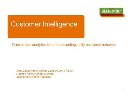 Data-driven analytics for understanding utility customer behavior Arjen Zondervan (Alliander, Liander Klant & Markt) Maarten Wolf (Alliander, Liandon)