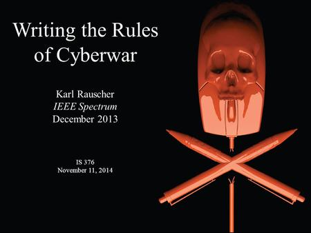 Writing the Rules of Cyberwar Karl Rauscher IEEE Spectrum December 2013 IS 376 November 11, 2014.
