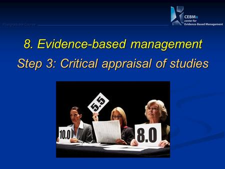 Postgraduate Course 8. Evidence-based management Step 3: Critical appraisal of studies.