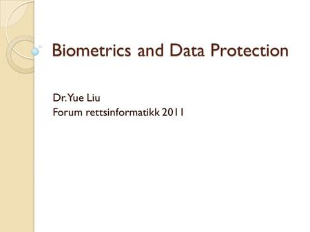 Biometrics and Data Protection Dr. Yue Liu Forum rettsinformatikk 2011.