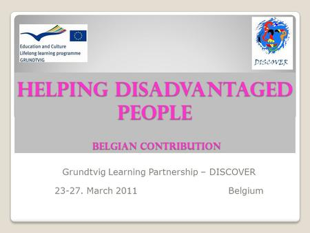 HELPING DISADVANTAGED PEOPLE Belgian contribution Grundtvig Learning Partnership – DISCOVER 23-27. March 2011 Belgium.
