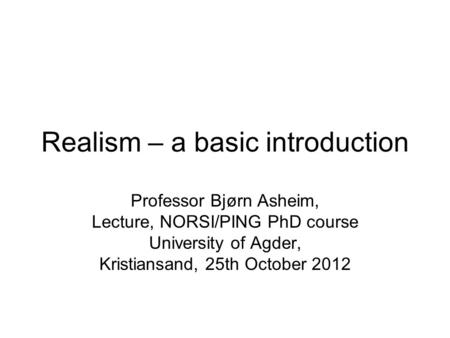 Realism – a basic introduction Professor Bjørn Asheim, Lecture, NORSI/PING PhD course University of Agder, Kristiansand, 25th October 2012.