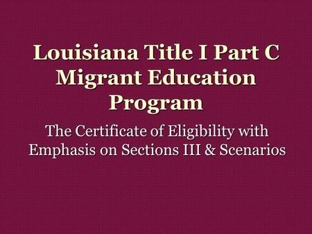 Louisiana Title I Part C Migrant Education Program The Certificate of Eligibility with Emphasis on Sections III & Scenarios.