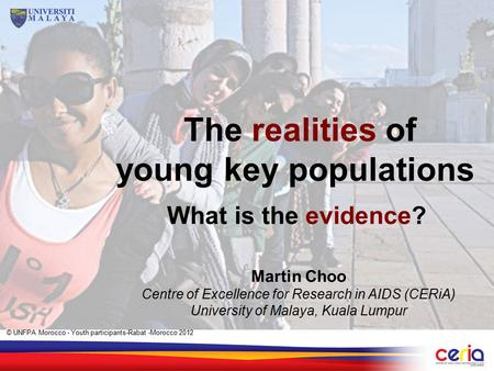 What is the evidence? Martin Choo Centre of Excellence for Research in AIDS (CERiA) University of Malaya, Kuala Lumpur The realities of young key populations.
