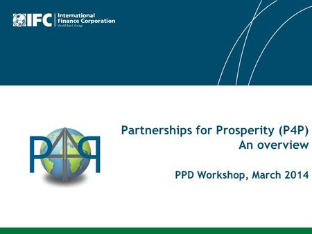 Partnerships for Prosperity (P4P) An overview PPD Workshop, March 2014.