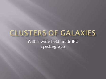 With a wide-field multi-IFU spectrograph.  Clusters provide large samples of galaxies in a moderate field  Unique perspective on the interaction of.