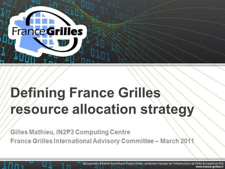 Defining France Grilles resource allocation strategy Gilles Mathieu, IN2P3 Computing Centre France Grilles International Advisory Committee – March 2011.