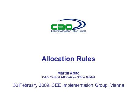 Allocation Rules Martin Apko CAO Central Allocation Office GmbH 30 February 2009, CEE Implementation Group, Vienna.