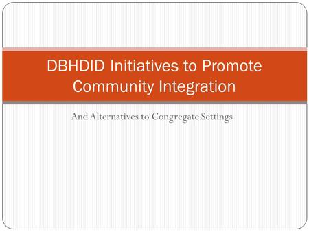 And Alternatives to Congregate Settings DBHDID Initiatives to Promote Community Integration.