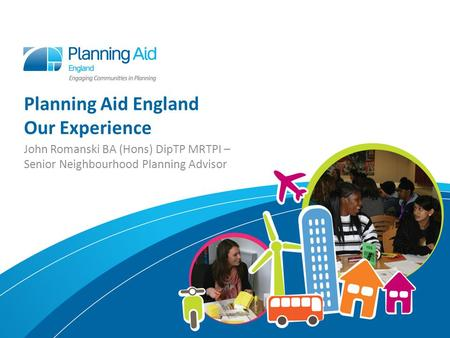 Planning Aid England Our Experience John Romanski BA (Hons) DipTP MRTPI – Senior Neighbourhood Planning Advisor.