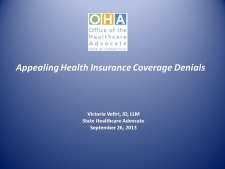 Appealing Health Insurance Coverage Denials Victoria Veltri, JD, LLM State Healthcare Advocate September 26, 2013.