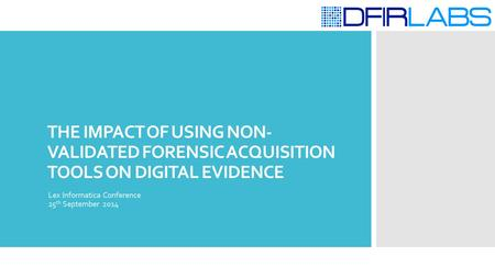 THE IMPACT OF USING NON- VALIDATED FORENSIC ACQUISITION TOOLS ON DIGITAL EVIDENCE Lex Informatica Conference 25 th September 2014.