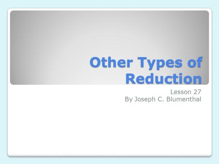 Other Types of Reduction Lesson 27 By Joseph C. Blumenthal.
