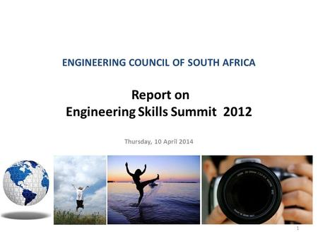ENGINEERING COUNCIL OF SOUTH AFRICA Report on Engineering Skills Summit 2012 Thursday, 10 April 2014 1.