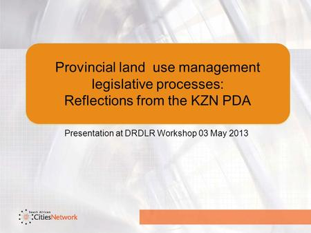 Provincial land use management legislative processes: Reflections from the KZN PDA Presentation at DRDLR Workshop 03 May 2013.
