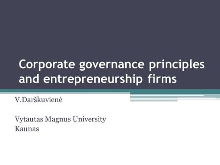 Corporate governance principles and entrepreneurship firms V.Darškuvienė Vytautas Magnus University Kaunas.