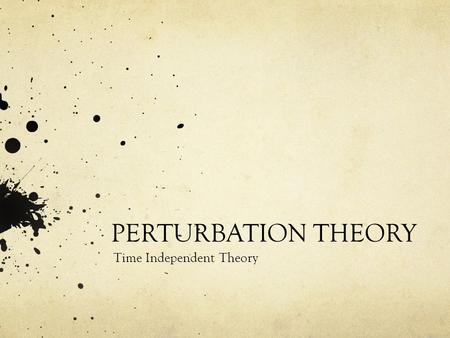 PERTURBATION THEORY Time Independent Theory. A Necessity: Exactly solvable problems are very few and do not really represent a real physical system completely.