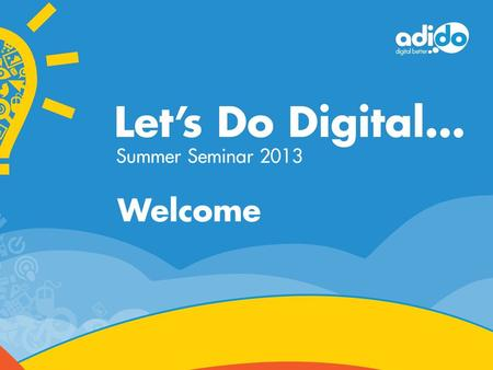 Welcome Summer Seminar 2013. do  adido #letsdodigital Social media is no longer a choice but a necessity Kherrin Wade Digital.