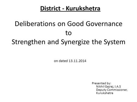 Deliberations on Good Governance to Strengthen and Synergize the System Presented by: Nikhil Gajraj, I.A.S Deputy Commissioner, Kurukshetra on dated 13.11.2014.