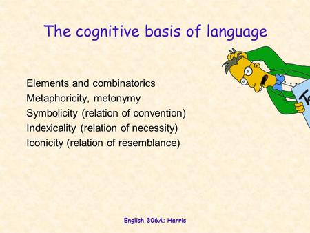 English 306A; Harris The cognitive basis of language Elements and combinatorics Metaphoricity, metonymy Symbolicity (relation of convention) Indexicality.