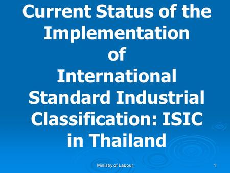 Ministry of Labour 1 Current Status of the Implementation of International Standard Industrial Classification: ISIC in Thailand.