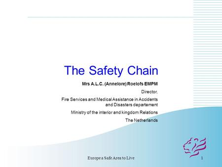 Europe a Safe Area to Live1 The Safety Chain Mrs A.L.C. (Annelore) Roelofs EMPM Director, Fire Services and Medical Assistance in Accidents and Disasters.