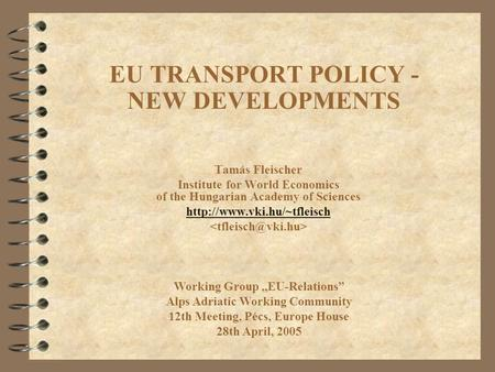EU TRANSPORT POLICY - NEW DEVELOPMENTS Tamás Fleischer Institute for World Economics of the Hungarian Academy of Sciences  Working.