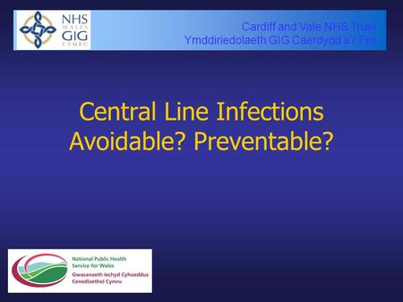 Cardiff and Vale NHS Trust Ymddiriedolaeth GIG Caerdydd a'r Fro Central Line Infections Avoidable? Preventable?