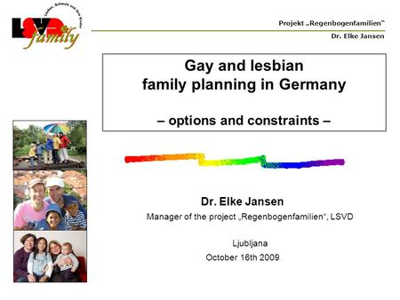"Projekt ""Regenbogenfamilien"" Dr. Elke Jansen Gay and lesbian family planning in Germany – options and constraints – Dr. Elke Jansen Manager of the project."