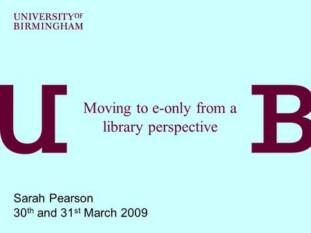 Moving to e-only from a library perspective Sarah Pearson 30 th and 31 st March 2009.