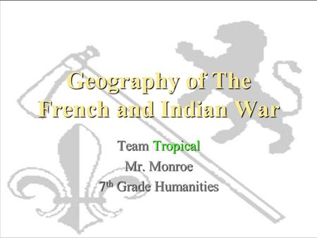 Geography of The French and Indian War Team Tropical Mr. Monroe 7 th Grade Humanities.