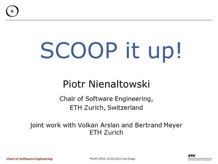 Chair of Software Engineering PPoPP 2003, 13.06.2003, San Diego SCOOP it up! Piotr Nienaltowski Chair of Software Engineering, ETH Zurich, Switzerland.